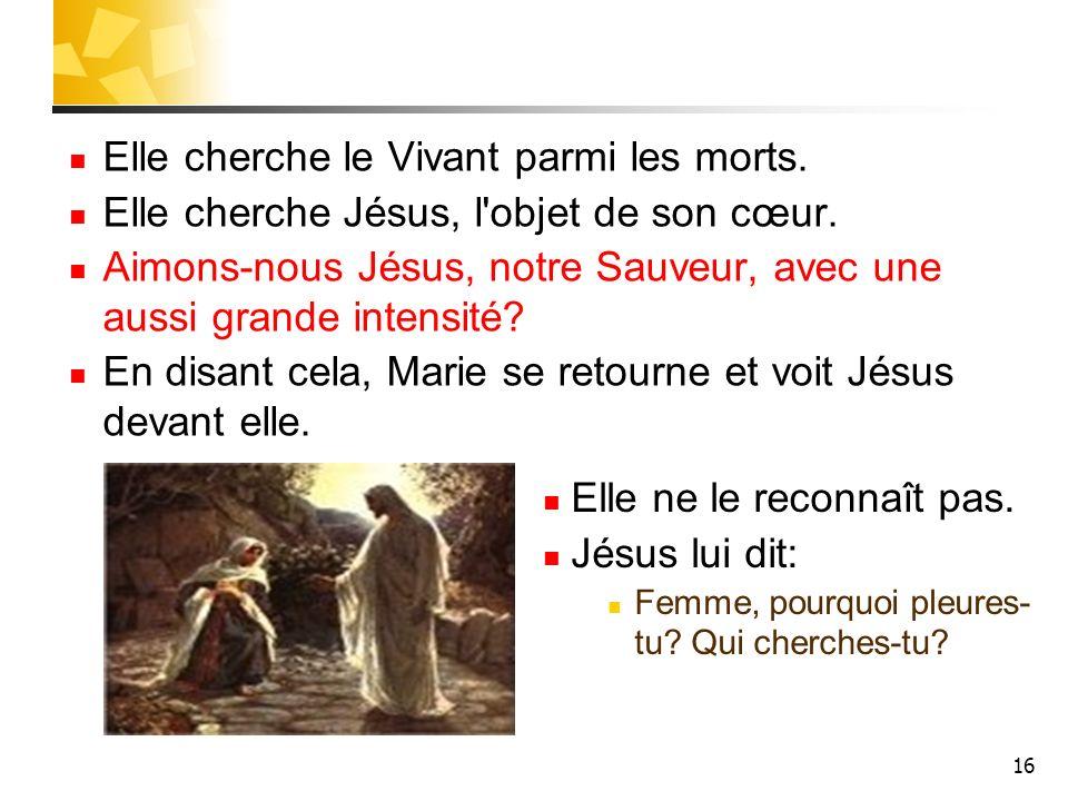 16 Elle cherche le Vivant parmi les morts. Elle cherche Jésus, l objet de son cœur.