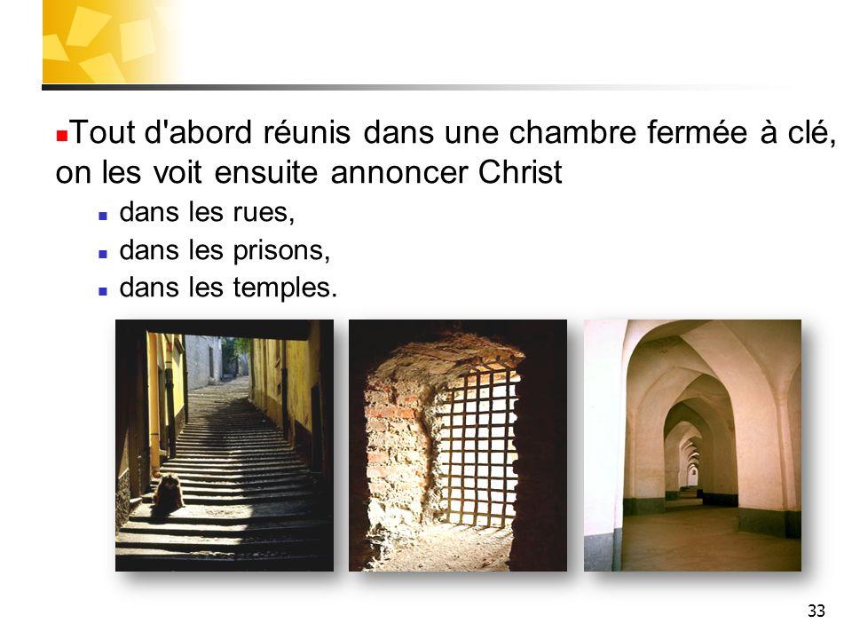 33 Tout d abord réunis dans une chambre fermée à clé, on les voit ensuite annoncer Christ dans les rues, dans les prisons, dans les temples.