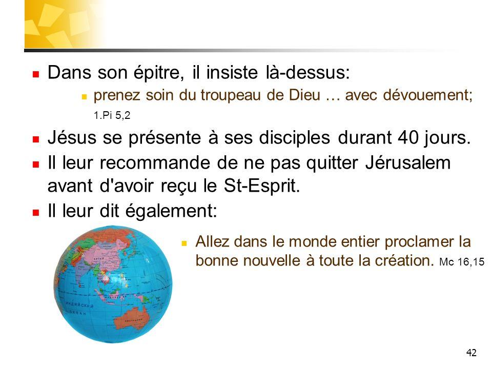 42 Dans son épitre, il insiste là-dessus: prenez soin du troupeau de Dieu … avec dévouement; 1.Pi 5,2 Jésus se présente à ses disciples durant 40 jours.