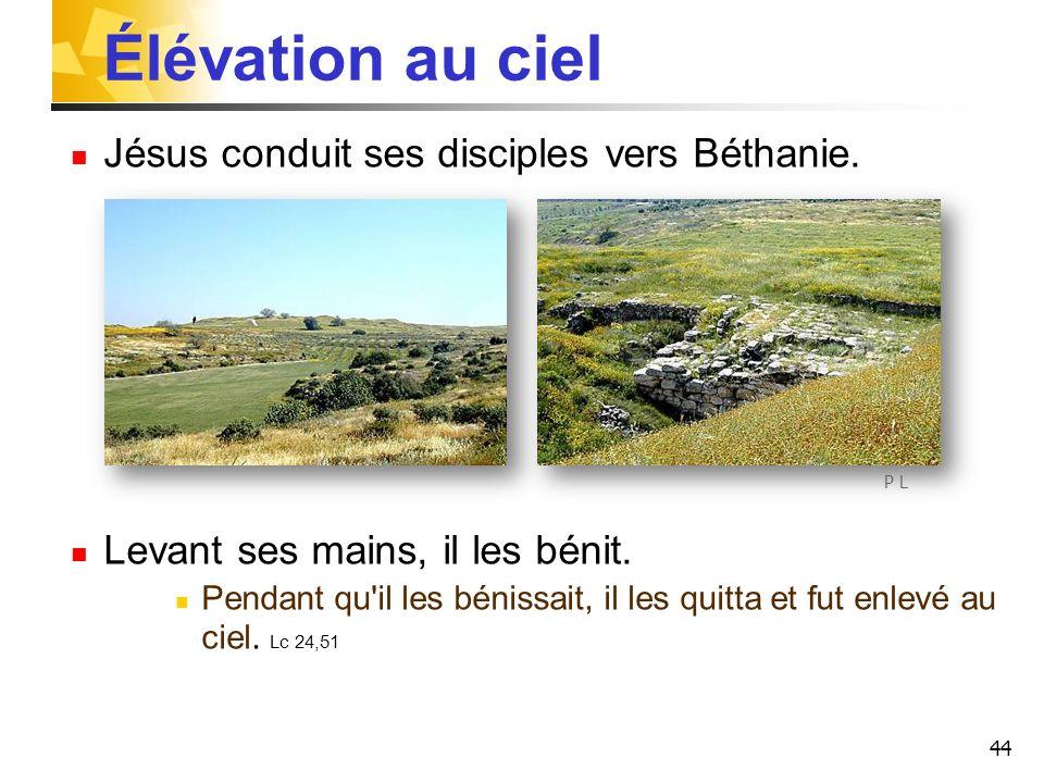 44 Élévation au ciel Jésus conduit ses disciples vers Béthanie.