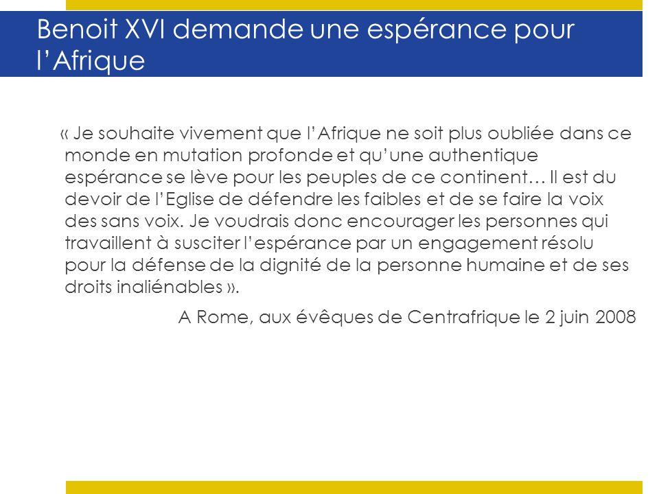 Benoit XVI demande une espérance pour lAfrique « Je souhaite vivement que lAfrique ne soit plus oubliée dans ce monde en mutation profonde et quune authentique espérance se lève pour les peuples de ce continent… Il est du devoir de lEglise de défendre les faibles et de se faire la voix des sans voix.