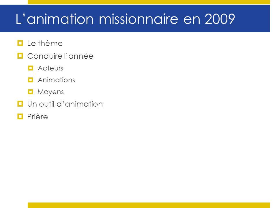 Lanimation missionnaire en 2009 Le thème Conduire lannée Acteurs Animations Moyens Un outil danimation Prière
