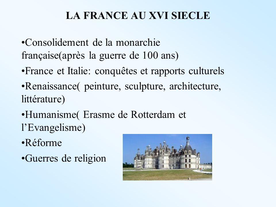 LA FRANCE AU XVI SIECLE Consolidement de la monarchie française(après la guerre de 100 ans) France et Italie: conquêtes et rapports culturels Renaissa