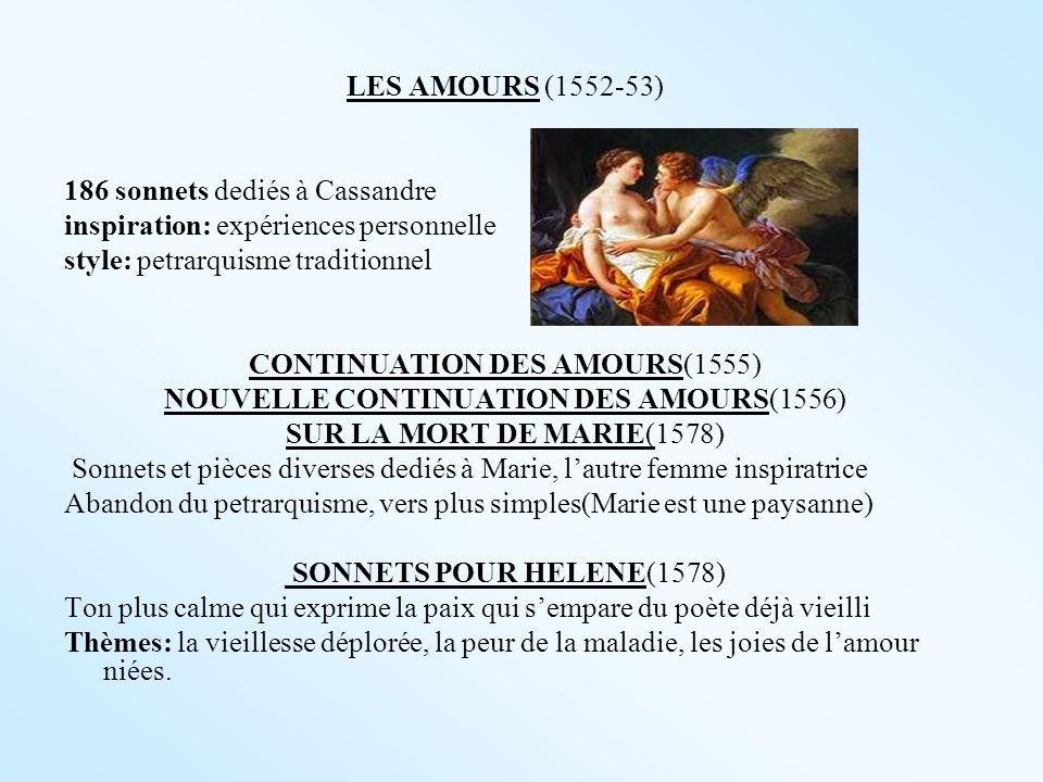 LES AMOURS (1552-53) 186 sonnets dediés à Cassandre inspiration: expériences personnelle style: petrarquisme traditionnel CONTINUATION DES AMOURS(1555