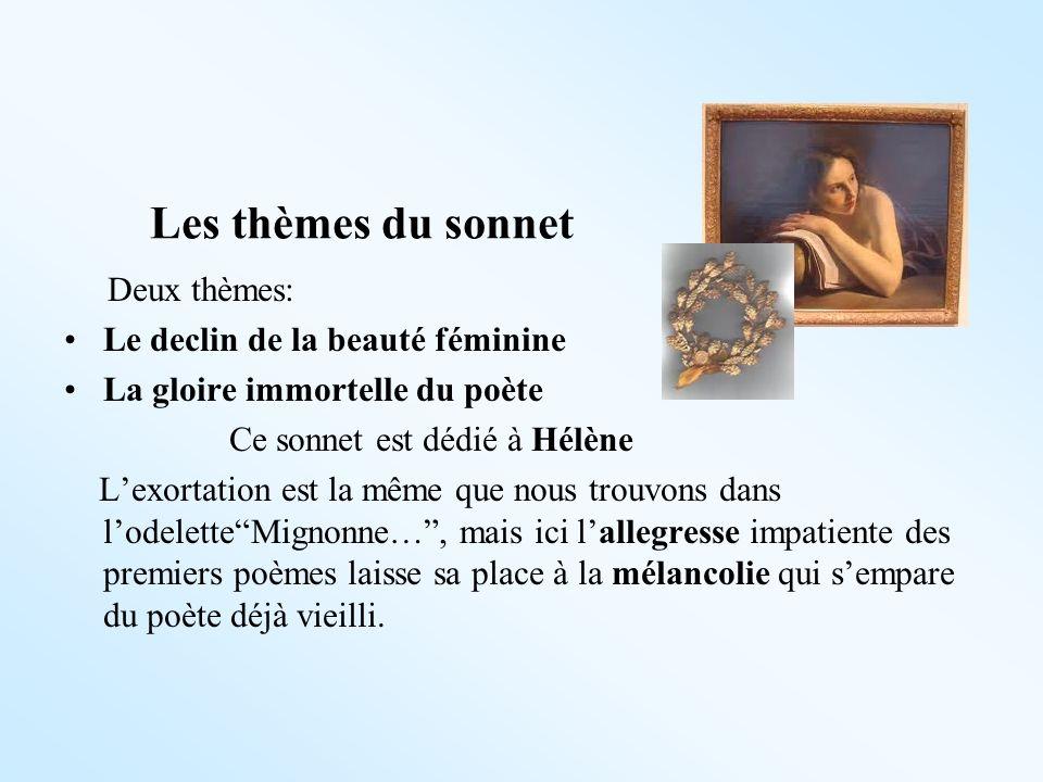 Les thèmes du sonnet Deux thèmes: Le declin de la beauté féminine La gloire immortelle du poète Ce sonnet est dédié à Hélène Lexortation est la même q