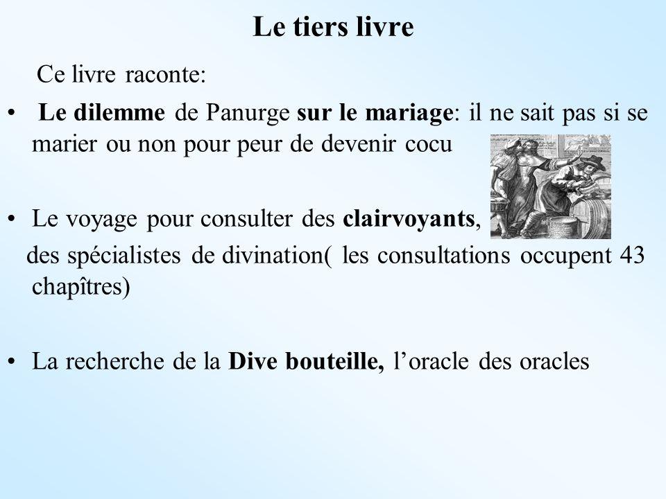 Le tiers livre Ce livre raconte: Le dilemme de Panurge sur le mariage: il ne sait pas si se marier ou non pour peur de devenir cocu Le voyage pour con