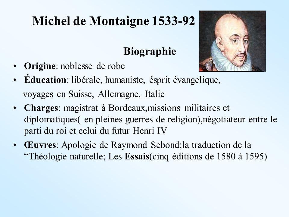 Michel de Montaigne 1533-92 Biographie Origine: noblesse de robe Éducation: libérale, humaniste, ésprit évangelique, voyages en Suisse, Allemagne, Ita