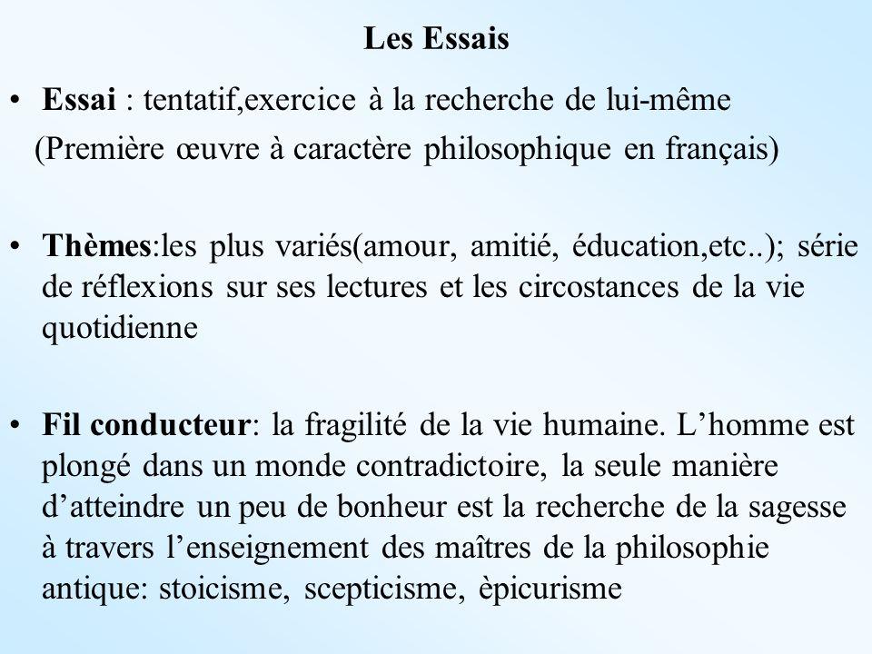 Les Essais Essai : tentatif,exercice à la recherche de lui-même (Première œuvre à caractère philosophique en français) Thèmes:les plus variés(amour, a