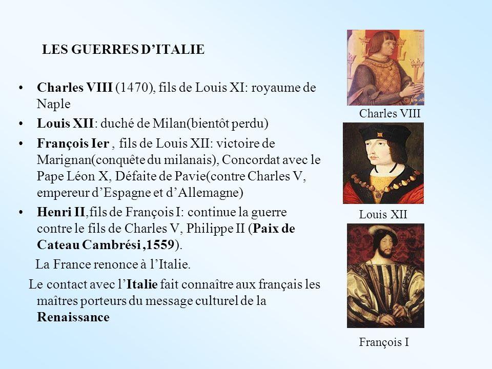 LES GUERRES DITALIE Charles VIII (1470), fils de Louis XI: royaume de Naple Louis XII: duché de Milan(bientôt perdu) François Ier, fils de Louis XII: