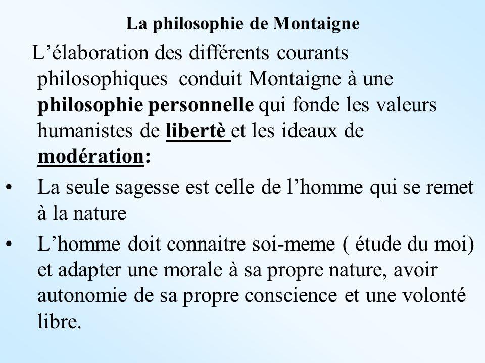 La philosophie de Montaigne Lélaboration des différents courants philosophiques conduit Montaigne à une philosophie personnelle qui fonde les valeurs