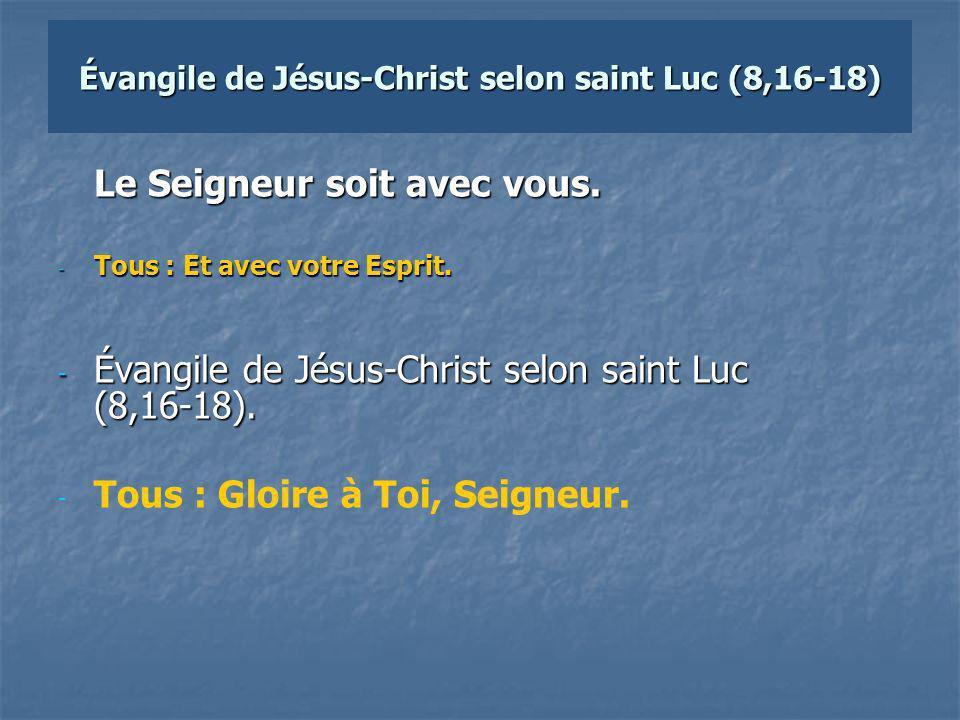 Évangile de Jésus-Christ selon saint Luc (8,16-18) Le Seigneur soit avec vous.