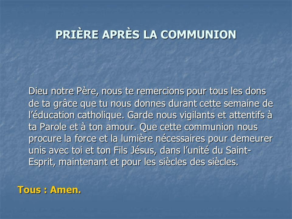 PRIÈRE APRÈS LA COMMUNION Dieu notre Père, nous te remercions pour tous les dons de ta grâce que tu nous donnes durant cette semaine de léducation catholique.