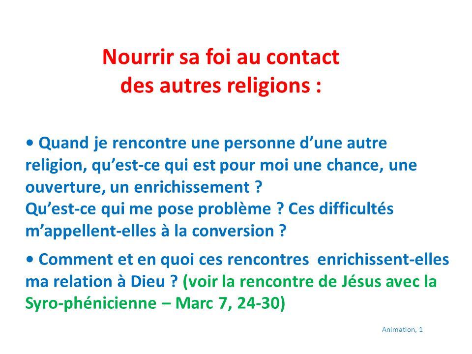 Nourrir sa foi au contact des autres religions : Quand je rencontre une personne dune autre religion, quest-ce qui est pour moi une chance, une ouverture, un enrichissement .