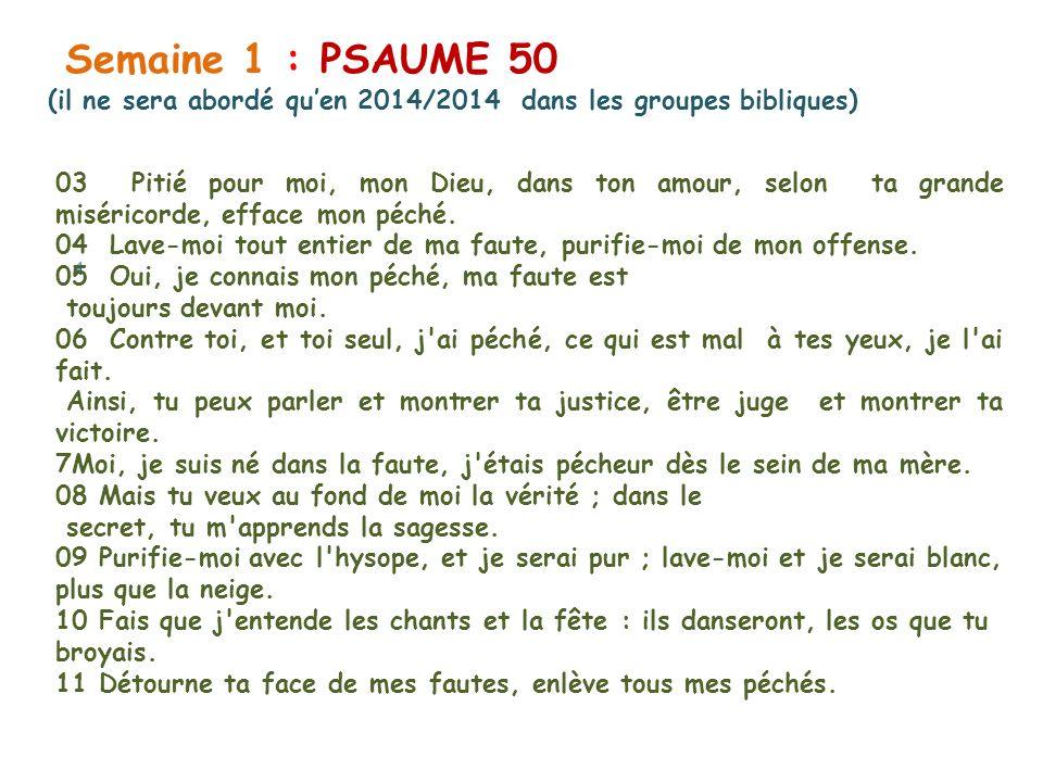 Semaine 1 : PSAUME 50 (il ne sera abordé quen 2014/2014 dans les groupes bibliques) 03 Pitié pour moi, mon Dieu, dans ton amour, selon ta grande miséricorde, efface mon péché.