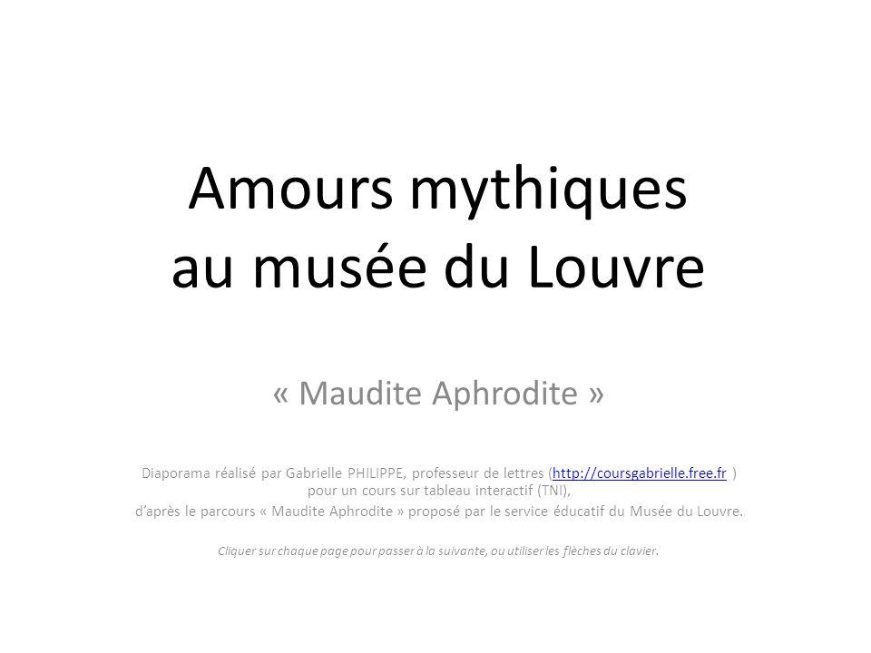 Amours mythiques au musée du Louvre « Maudite Aphrodite » Diaporama réalisé par Gabrielle PHILIPPE, professeur de lettres (http://coursgabrielle.free.fr ) pour un cours sur tableau interactif (TNI),http://coursgabrielle.free.fr daprès le parcours « Maudite Aphrodite » proposé par le service éducatif du Musée du Louvre.