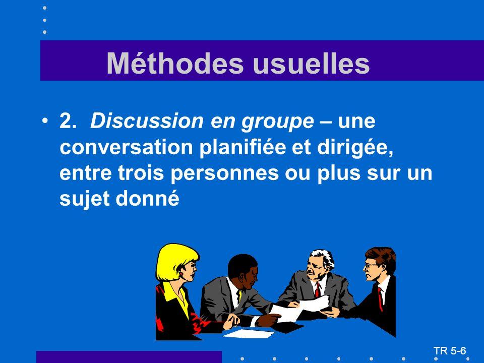 2.Discussion en groupe – une conversation planifiée et dirigée, entre trois personnes ou plus sur un sujet donné TR 5-6 Méthodes usuelles