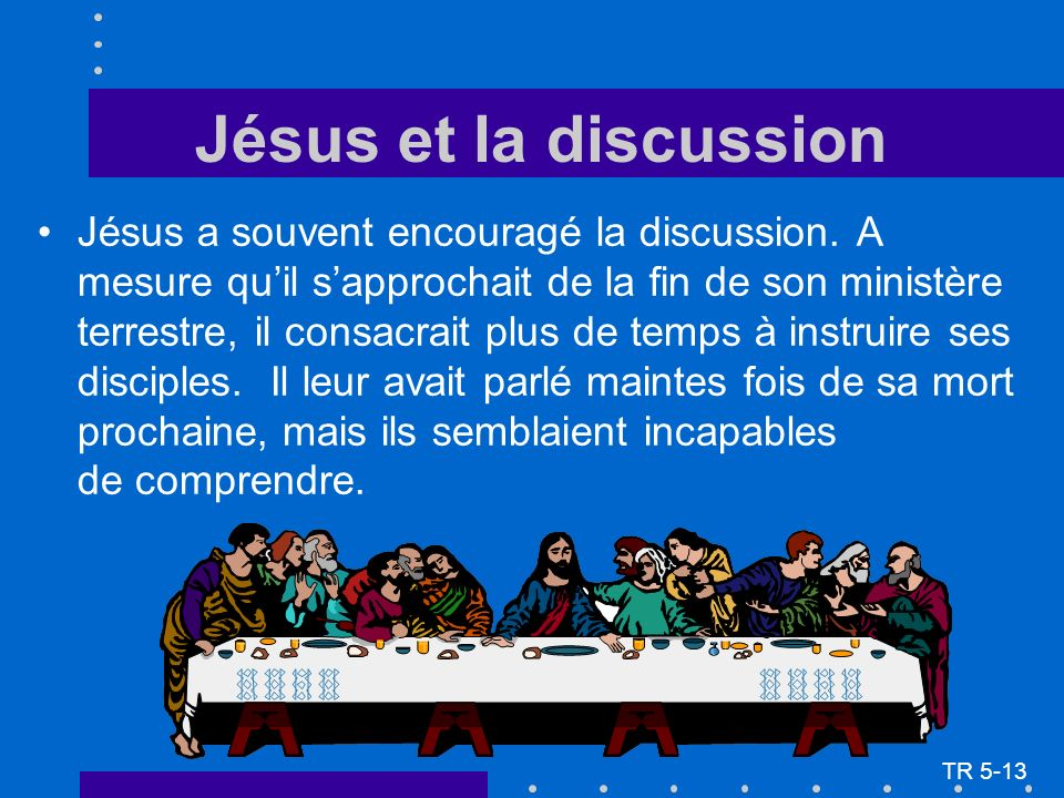 Jésus et la discussion Jésus a souvent encouragé la discussion. A mesure quil sapprochait de la fin de son ministère terrestre, il consacrait plus de
