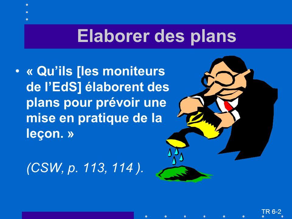 Elaborer des plans « Quils [les moniteurs de lEdS] élaborent des plans pour prévoir une mise en pratique de la leçon. » (CSW, p. 113, 114 ). TR 6-2