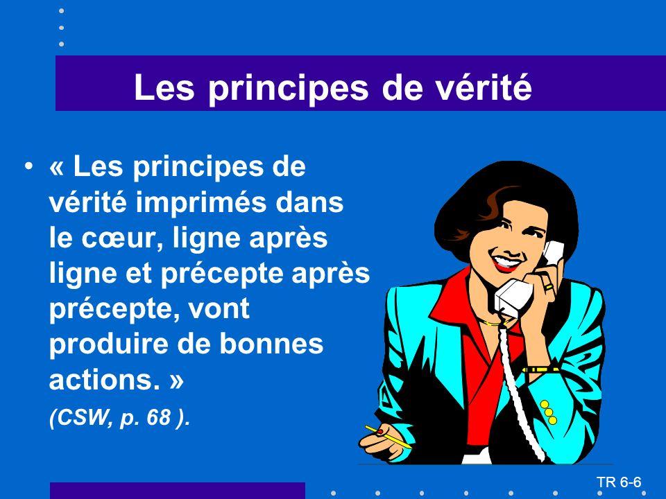 TR 6-6 Les principes de vérité « Les principes de vérité imprimés dans le cœur, ligne après ligne et précepte après précepte, vont produire de bonnes actions.