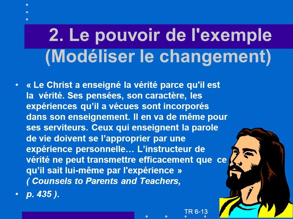 2. Le pouvoir de l'exemple (Modéliser le changement) « Le Christ a enseigné la vérité parce qu'il est la vérité. Ses pensées, son caractère, les expér