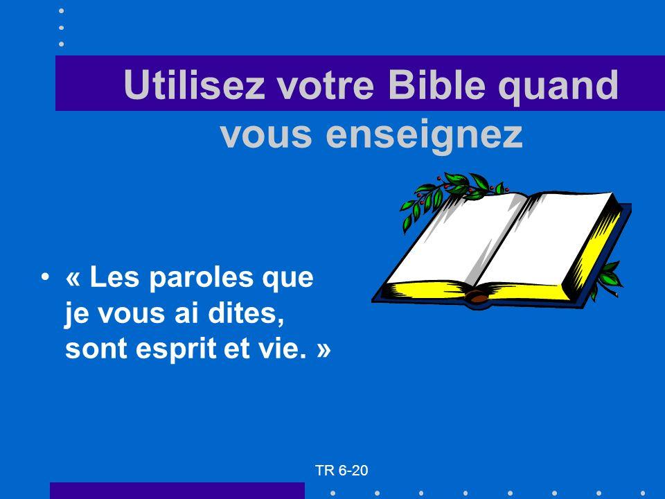Utilisez votre Bible quand vous enseignez « Les paroles que je vous ai dites, sont esprit et vie. » TR 6-20
