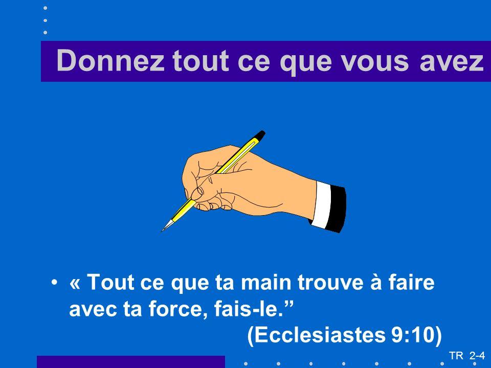« Tout ce que ta main trouve à faire avec ta force, fais-le. (Ecclesiastes 9:10) Donnez tout ce que vous avez TR 2-4