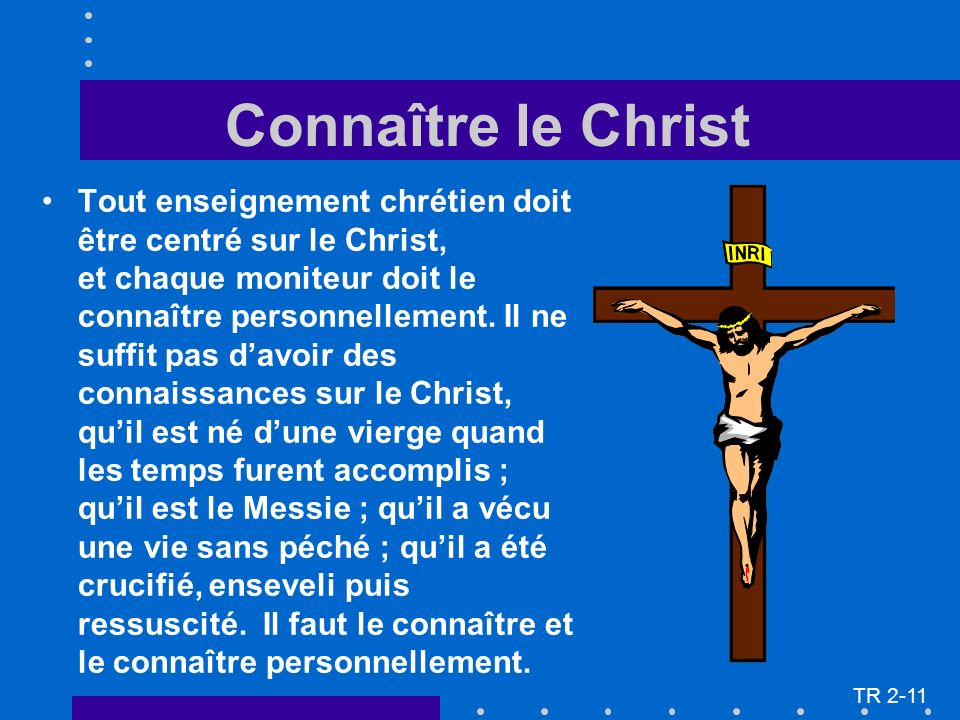 Connaître le Christ Tout enseignement chrétien doit être centré sur le Christ, et chaque moniteur doit le connaître personnellement. Il ne suffit pas
