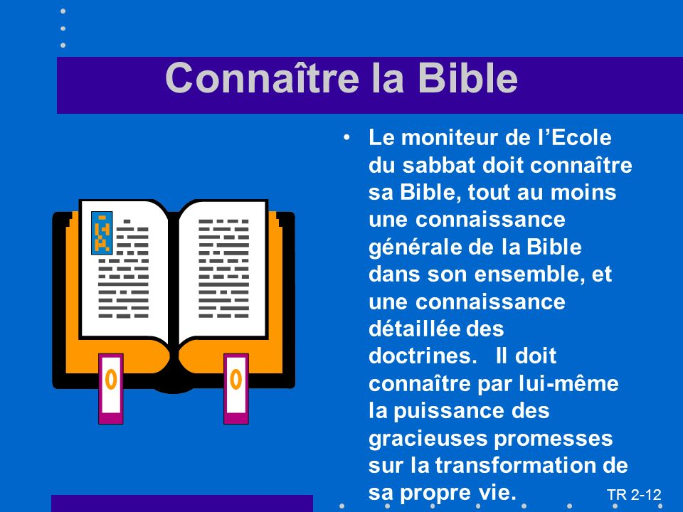 Connaître la Bible Le moniteur de lEcole du sabbat doit connaître sa Bible, tout au moins une connaissance générale de la Bible dans son ensemble, et une connaissance détaillée des doctrines.