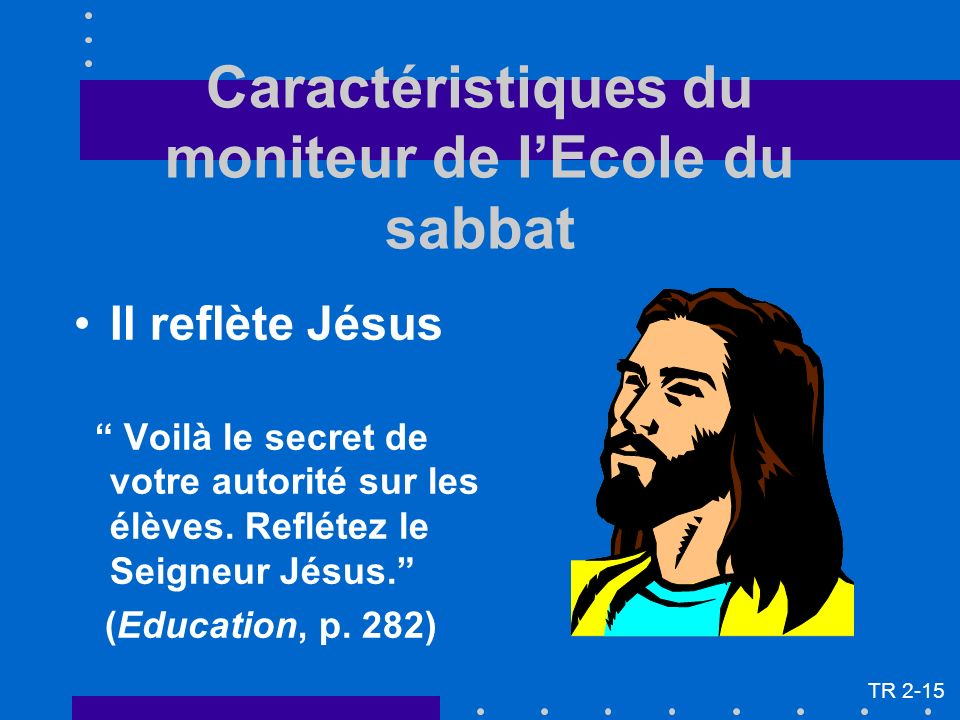 Il reflète Jésus Voilà le secret de votre autorité sur les élèves. Reflétez le Seigneur Jésus. (Education, p. 282) Caractéristiques du moniteur de lEc