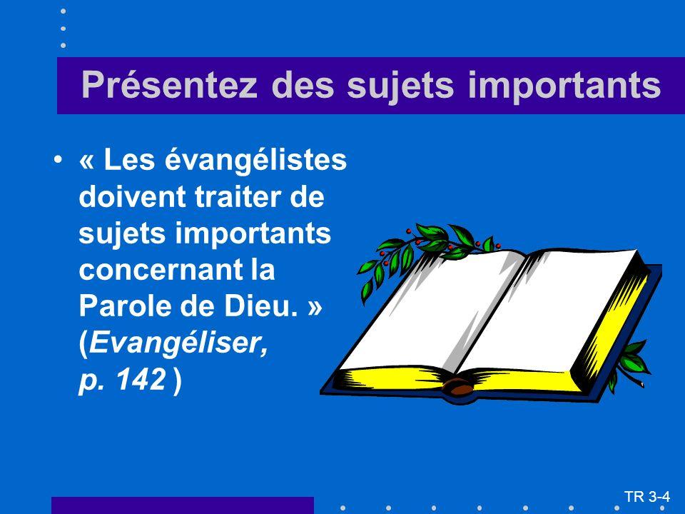 Présentez des sujets importants « Les évangélistes doivent traiter de sujets importants concernant la Parole de Dieu. » (Evangéliser, p. 142 ) TR 3-4