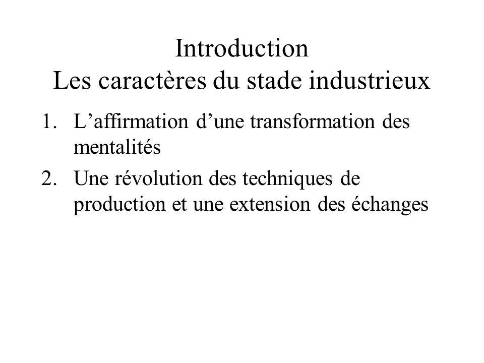 Introduction Les caractères du stade industrieux 1.Laffirmation dune transformation des mentalités 2.Une révolution des techniques de production et une extension des échanges