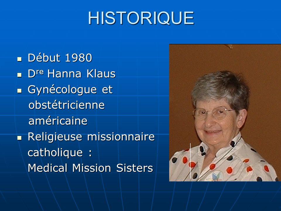 HISTORIQUE Début 1980 Début 1980 D re Hanna Klaus D re Hanna Klaus Gynécologue et Gynécologue et obstétricienne obstétricienne américaine américaine Religieuse missionnaire Religieuse missionnaire catholique : Medical Mission Sisters