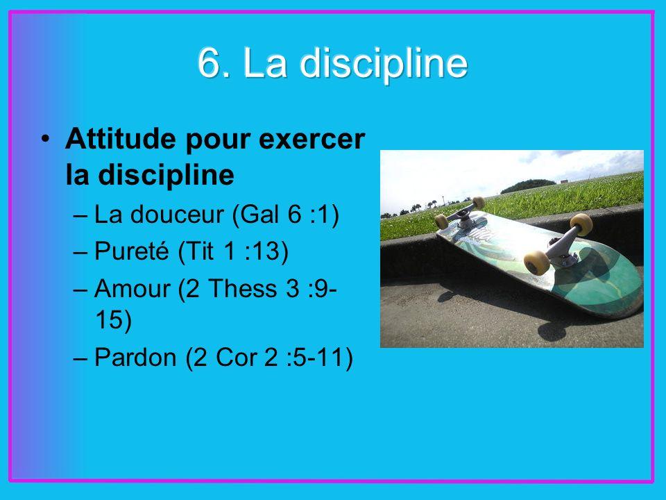 Attitude pour exercer la discipline –La douceur (Gal 6 :1) –Pureté (Tit 1 :13) –Amour (2 Thess 3 :9- 15) –Pardon (2 Cor 2 :5-11)