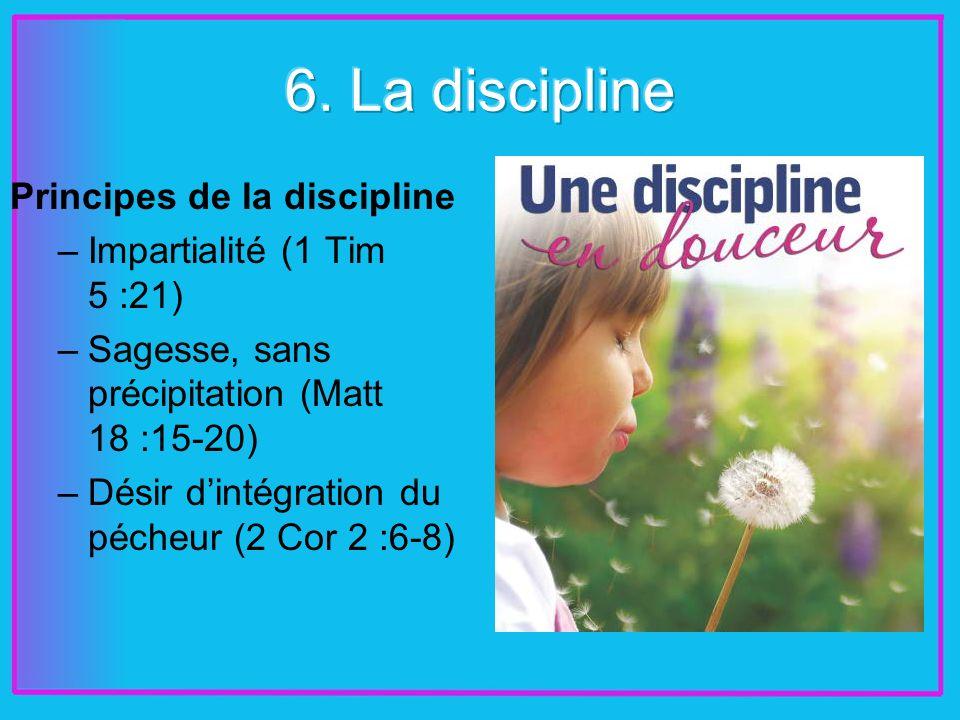 Principes de la discipline –Impartialité (1 Tim 5 :21) –Sagesse, sans précipitation (Matt 18 :15-20) –Désir dintégration du pécheur (2 Cor 2 :6-8)