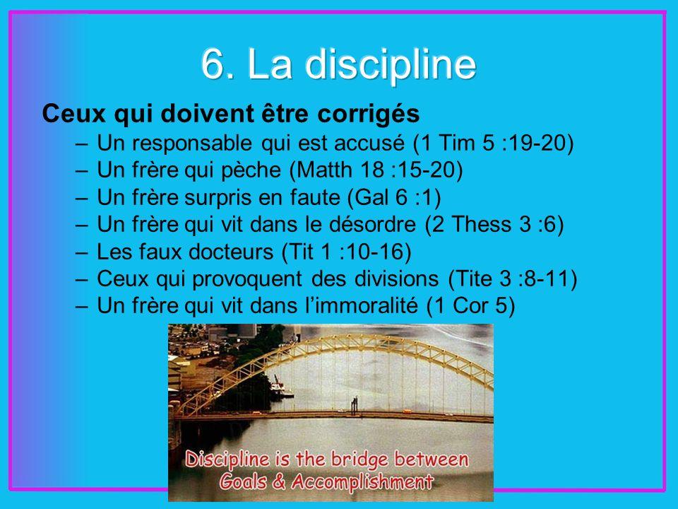 Ceux qui doivent être corrigés –Un responsable qui est accusé (1 Tim 5 :19-20) –Un frère qui pèche (Matth 18 :15-20) –Un frère surpris en faute (Gal 6 :1) –Un frère qui vit dans le désordre (2 Thess 3 :6) –Les faux docteurs (Tit 1 :10-16) –Ceux qui provoquent des divisions (Tite 3 :8-11) –Un frère qui vit dans limmoralité (1 Cor 5)