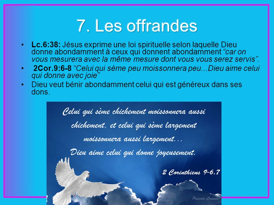 Lc.6:38: Jésus exprime une loi spirituelle selon laquelle Dieu donne abondamment à ceux qui donnent abondamment car on vous mesurera avec la même mesure dont vous vous serez servis.
