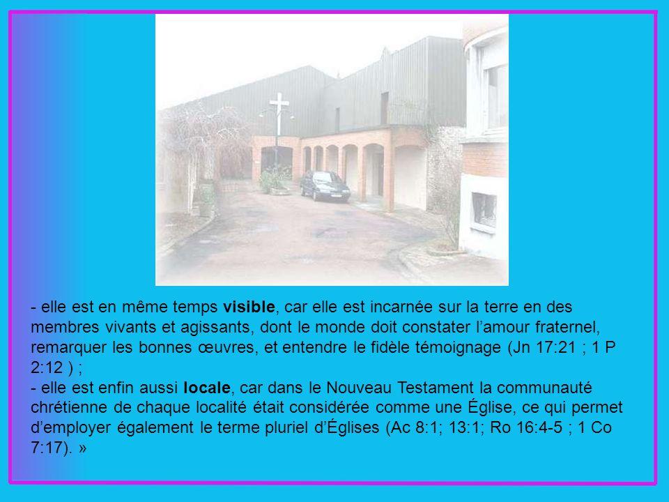 - elle est en même temps visible, car elle est incarnée sur la terre en des membres vivants et agissants, dont le monde doit constater lamour fraternel, remarquer les bonnes œuvres, et entendre le fidèle témoignage (Jn 17:21 ; 1 P 2:12 ) ; - elle est enfin aussi locale, car dans le Nouveau Testament la communauté chrétienne de chaque localité était considérée comme une Église, ce qui permet demployer également le terme pluriel dÉglises (Ac 8:1; 13:1; Ro 16:4-5 ; 1 Co 7:17).