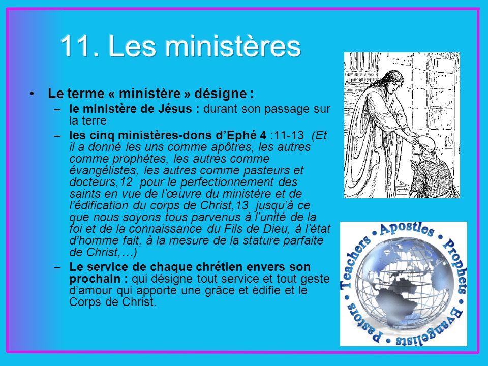 Le terme « ministère » désigne : –le ministère de Jésus : durant son passage sur la terre –les cinq ministères-dons dEphé 4 :11-13 (Et il a donné les uns comme apôtres, les autres comme prophètes, les autres comme évangélistes, les autres comme pasteurs et docteurs,12 pour le perfectionnement des saints en vue de lœuvre du ministère et de lédification du corps de Christ,13 jusquà ce que nous soyons tous parvenus à lunité de la foi et de la connaissance du Fils de Dieu, à létat dhomme fait, à la mesure de la stature parfaite de Christ,…) –Le service de chaque chrétien envers son prochain : qui désigne tout service et tout geste damour qui apporte une grâce et édifie et le Corps de Christ.