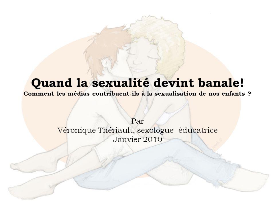 Quand la sexualité devint banale! Comment les médias contribuent-ils à la sexualisation de nos enfants ? Par Véronique Thériault, sexologue éducatrice
