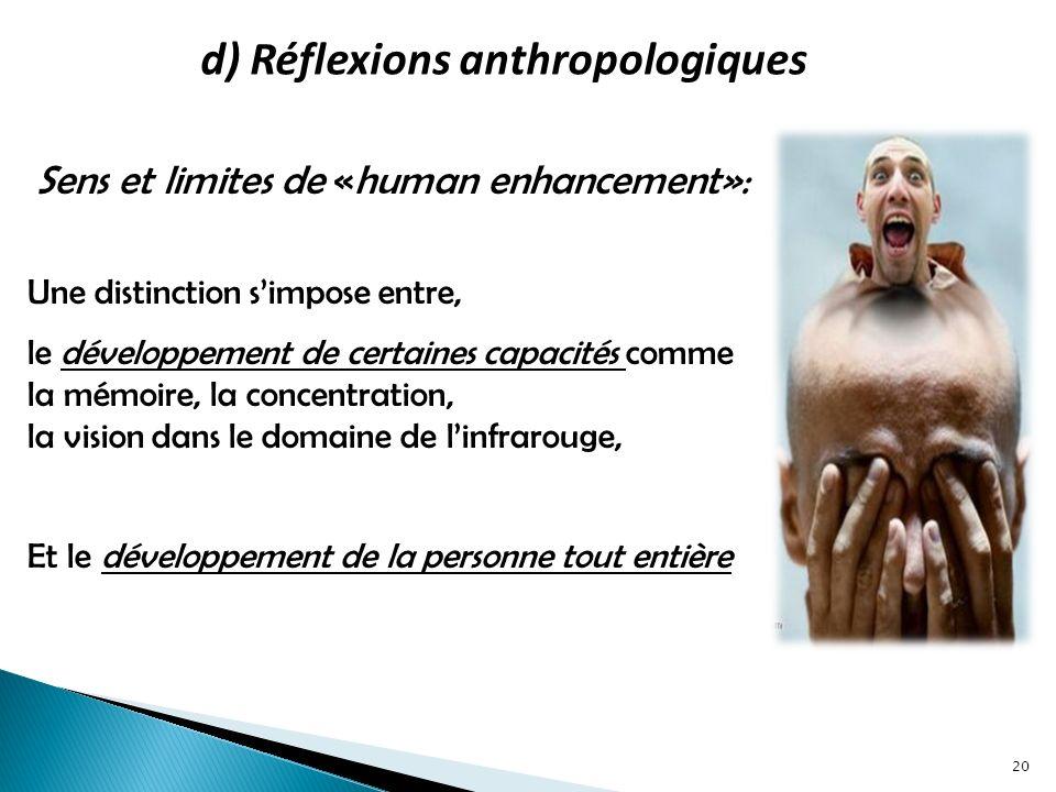 d) Réflexions anthropologiques Sens et limites de «human enhancement»: 20 Une distinction simpose entre, le développement de certaines capacités comme la mémoire, la concentration, la vision dans le domaine de linfrarouge, Et le développement de la personne tout entière