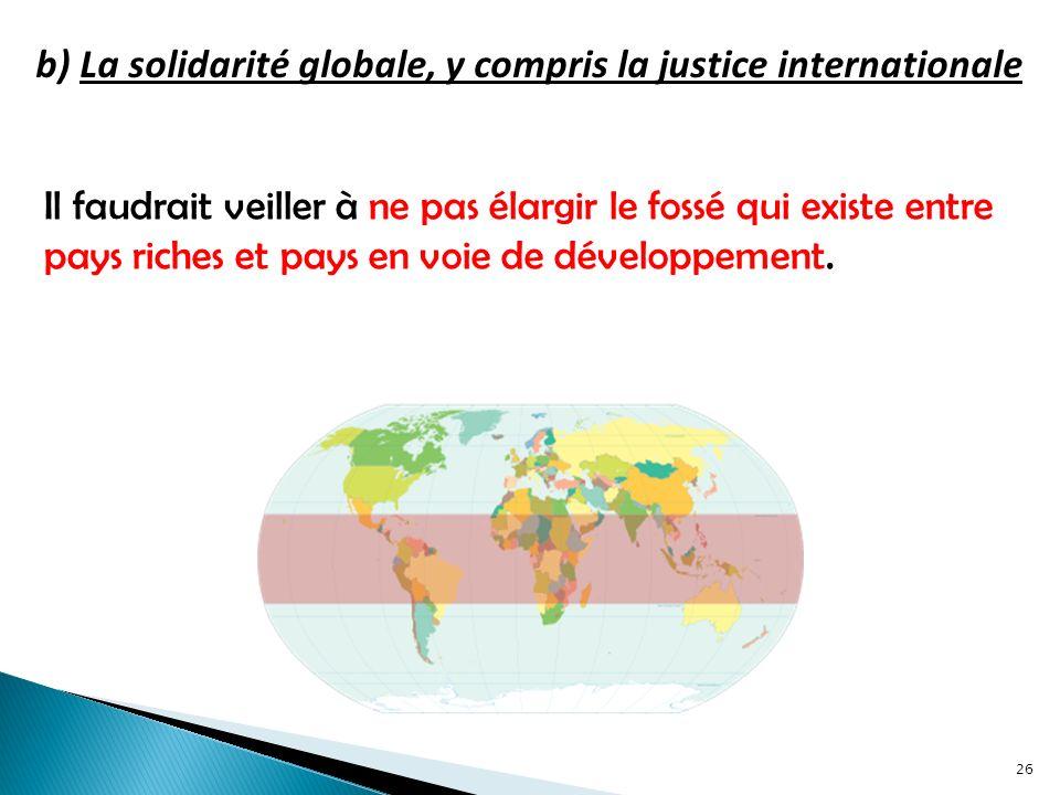 b) La solidarité globale, y compris la justice internationale Il faudrait veiller à ne pas élargir le fossé qui existe entre pays riches et pays en voie de développement.