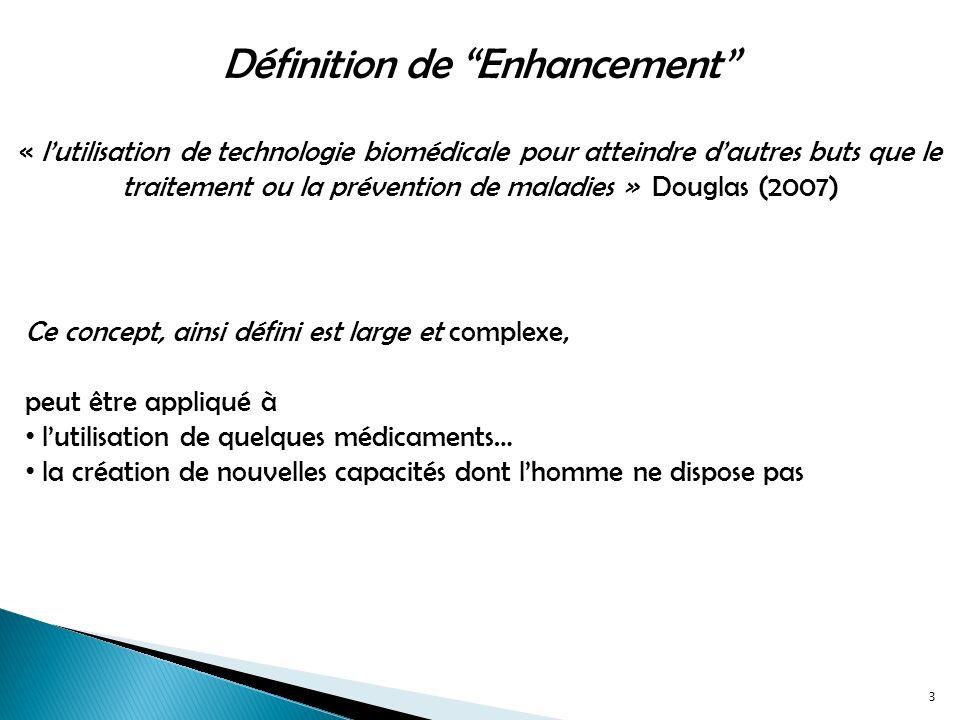 Définition de Enhancement « lutilisation de technologie biomédicale pour atteindre dautres buts que le traitement ou la prévention de maladies » Douglas (2007) Ce concept, ainsi défini est large et complexe, peut être appliqué à lutilisation de quelques médicaments… la création de nouvelles capacités dont lhomme ne dispose pas 3