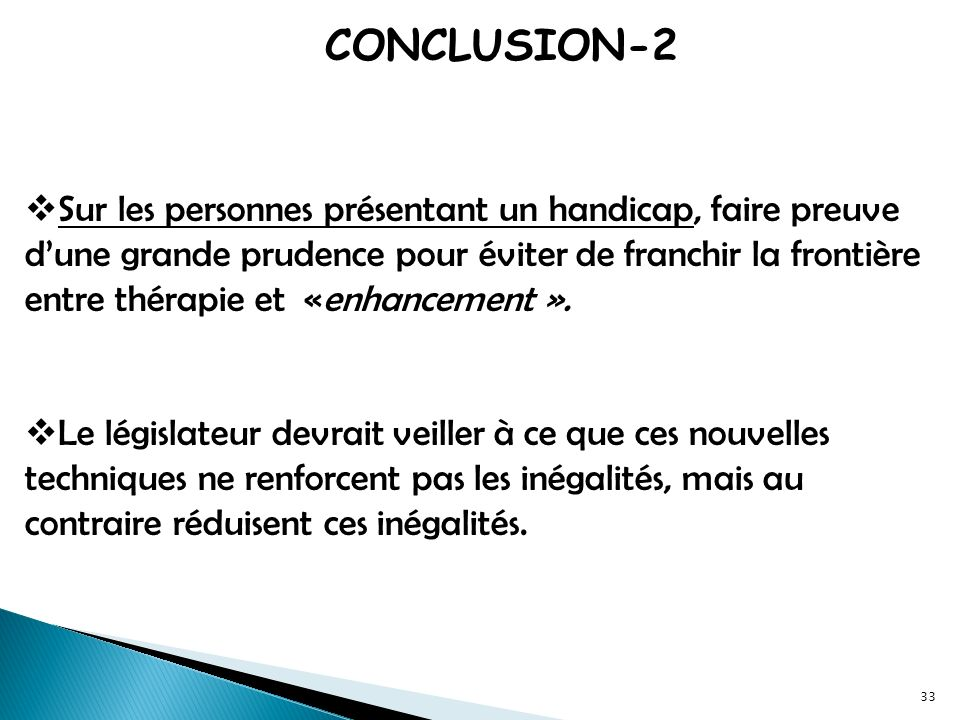 CONCLUSION-2 Sur les personnes présentant un handicap, faire preuve dune grande prudence pour éviter de franchir la frontière entre thérapie et «enhancement ».