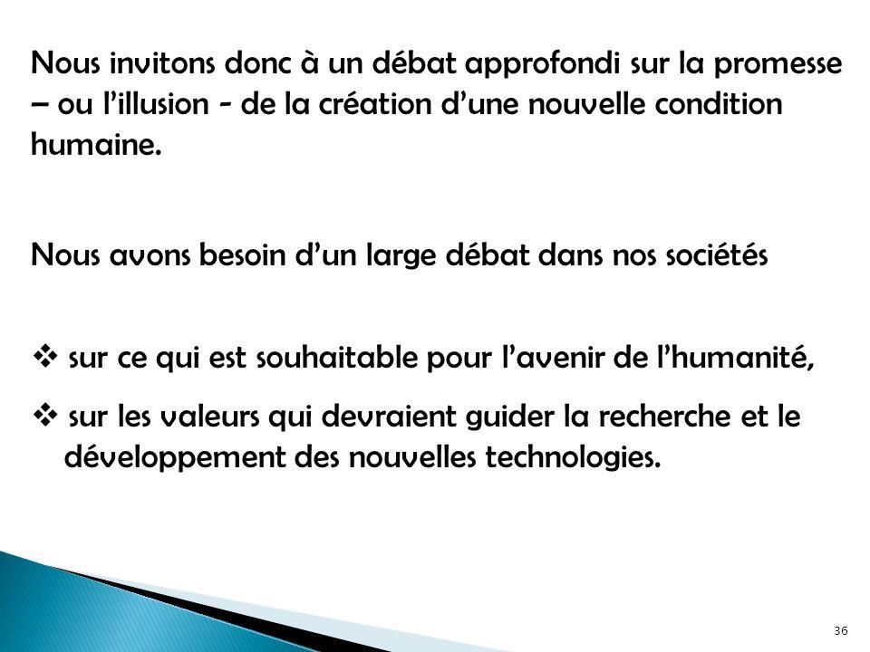 Nous invitons donc à un débat approfondi sur la promesse – ou lillusion - de la création dune nouvelle condition humaine.