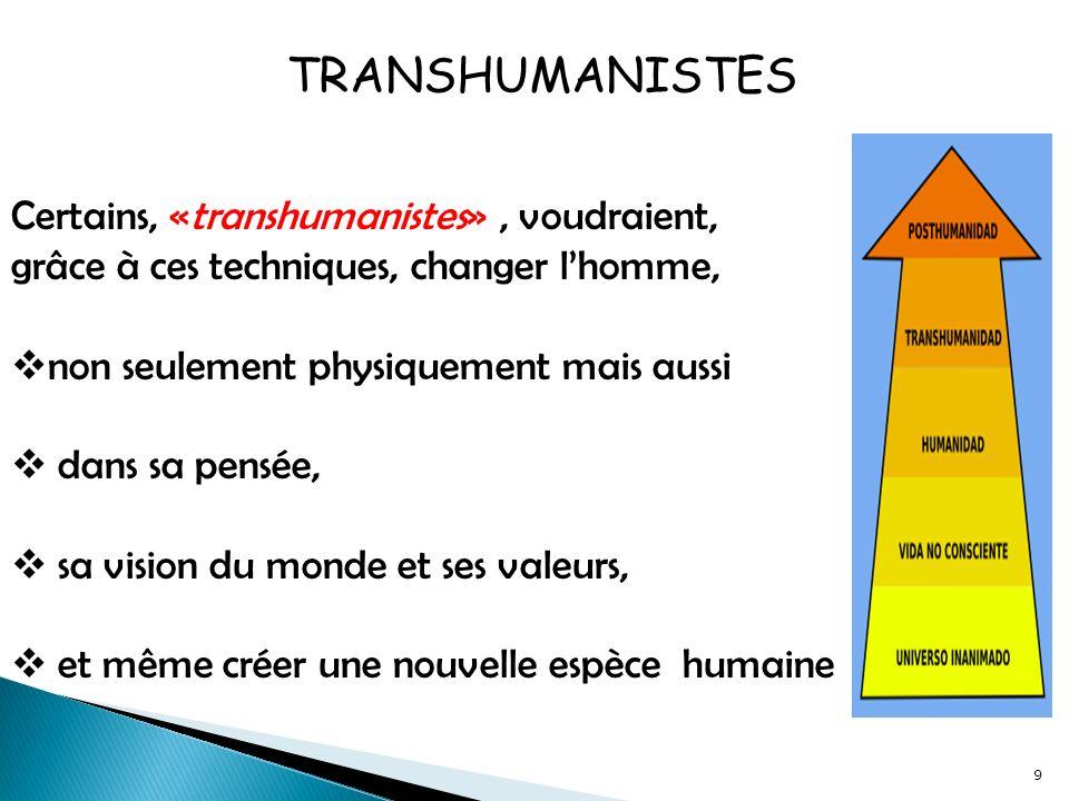 9 Certains, «transhumanistes», voudraient, grâce à ces techniques, changer lhomme, non seulement physiquement mais aussi dans sa pensée, sa vision du monde et ses valeurs, et même créer une nouvelle espèce humaine TRANSHUMANISTES