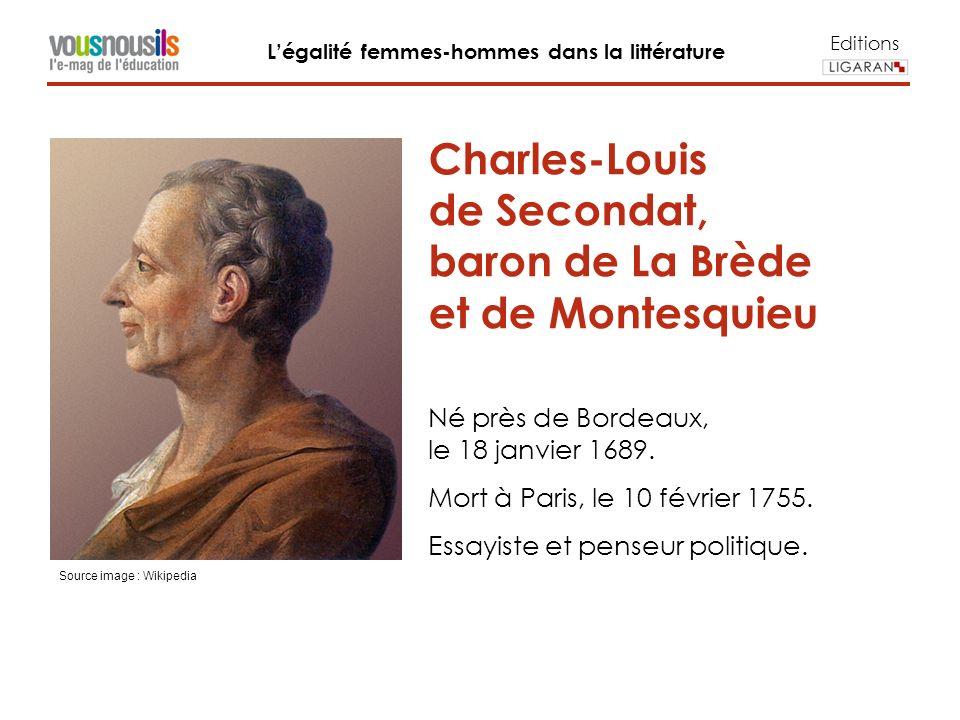 Editions Légalité femmes-hommes dans la littérature Charles-Louis de Secondat, baron de La Brède et de Montesquieu Né près de Bordeaux, le 18 janvier 1689.
