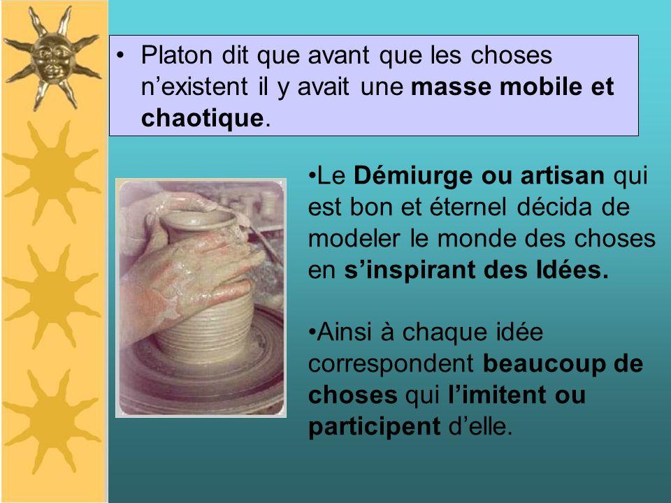 Platon dit que avant que les choses nexistent il y avait une masse mobile et chaotique. Le Démiurge ou artisan qui est bon et éternel décida de modele