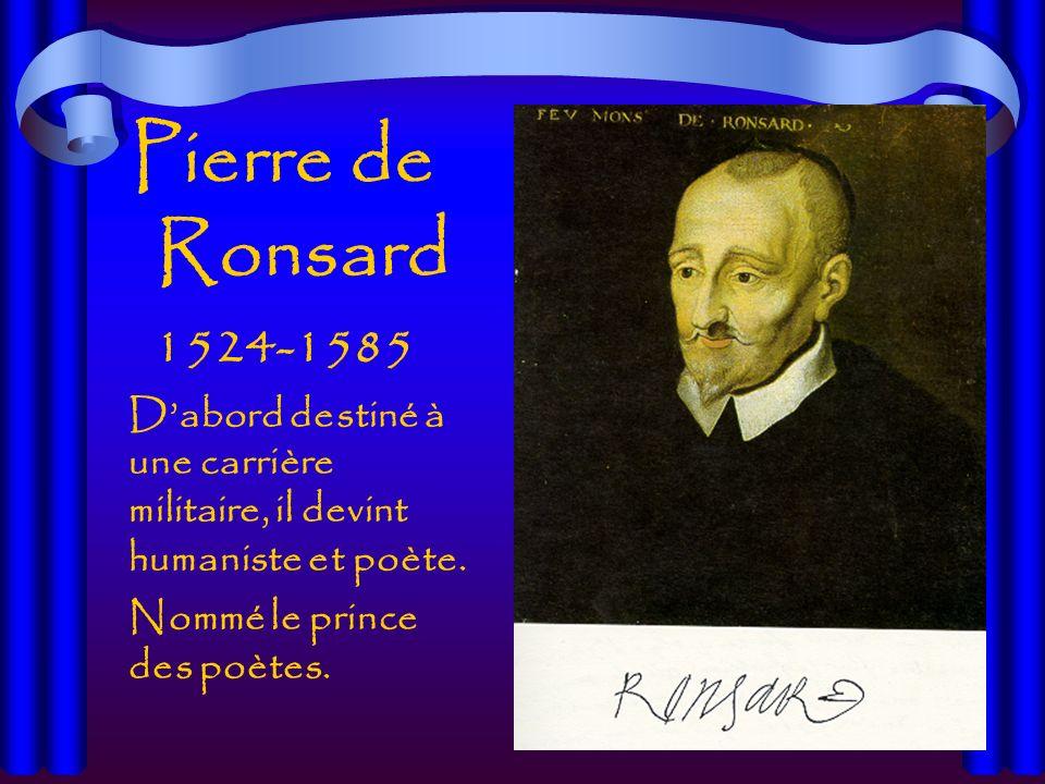 Pierre de Ronsard 1524-1585 Dabord destiné à une carrière militaire, il devint humaniste et poète.