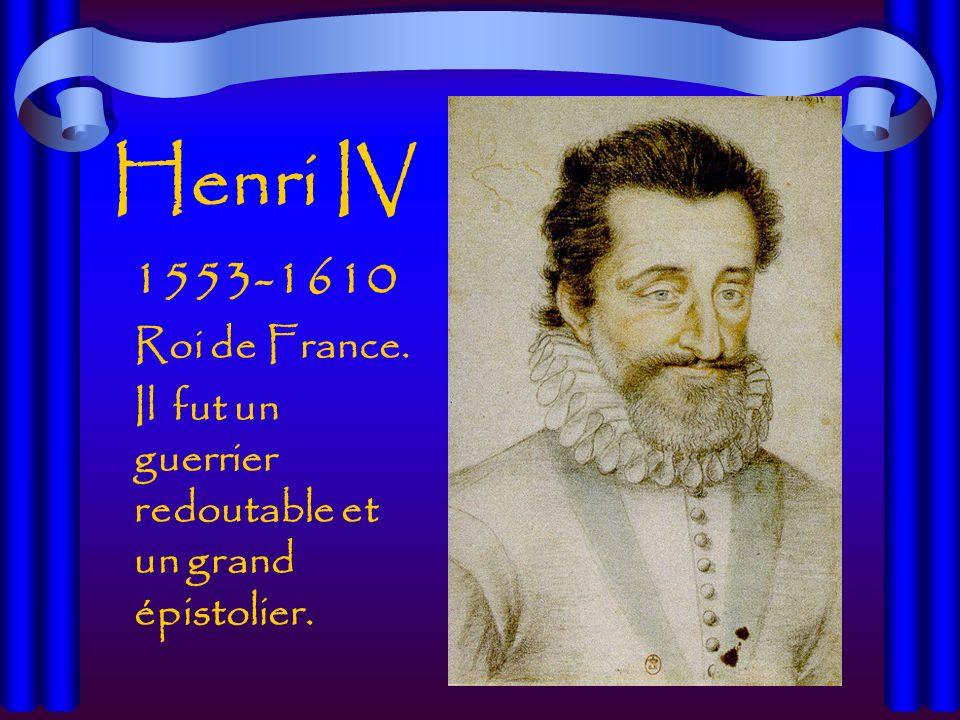 Henri IV 1553-1610 Roi de France. Il fut un guerrier redoutable et un grand épistolier.