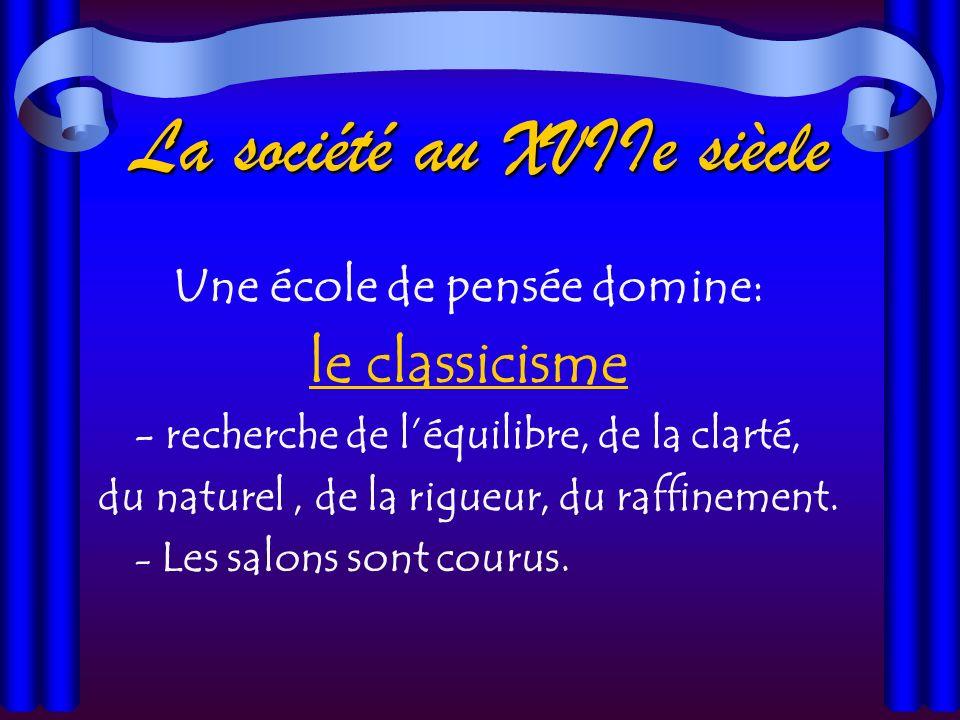 La société au XVIIe siècle Une école de pensée domine: le classicisme - recherche de léquilibre, de la clarté, du naturel, de la rigueur, du raffinement.